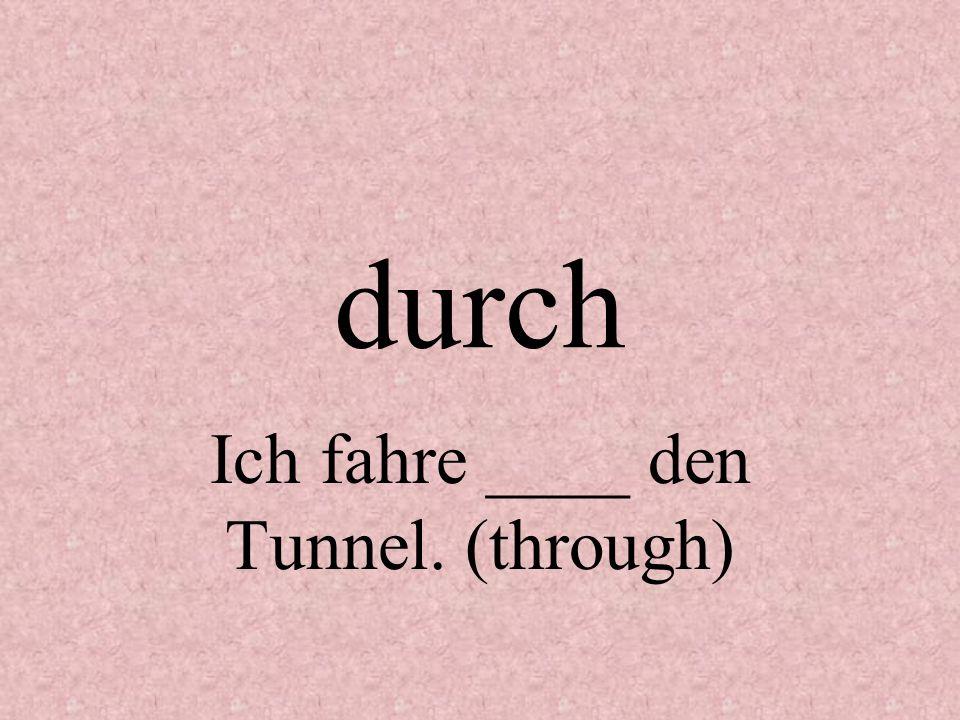 durch Ich fahre ____ den Tunnel. (through)