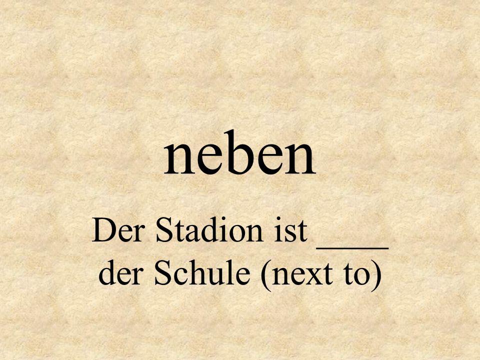 neben Der Stadion ist ____ der Schule (next to)