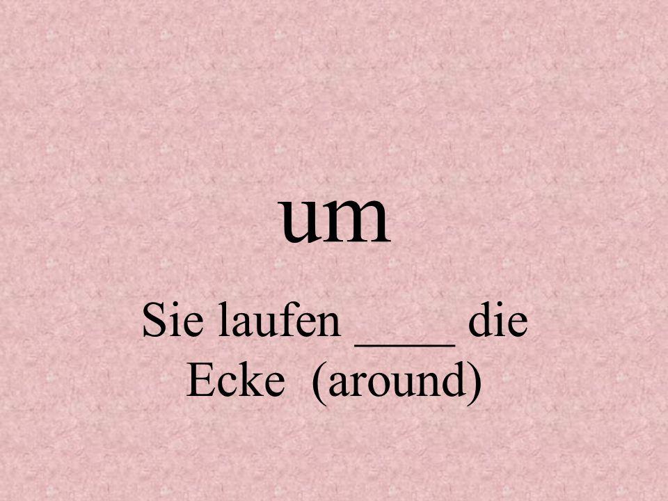 um Sie laufen ____ die Ecke (around)