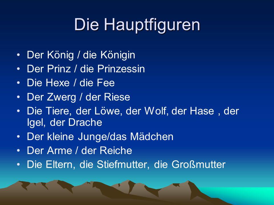 Die Hauptfiguren Der König / die Königin Der Prinz / die Prinzessin Die Hexe / die Fee Der Zwerg / der Riese Die Tiere, der Löwe, der Wolf, der Hase,