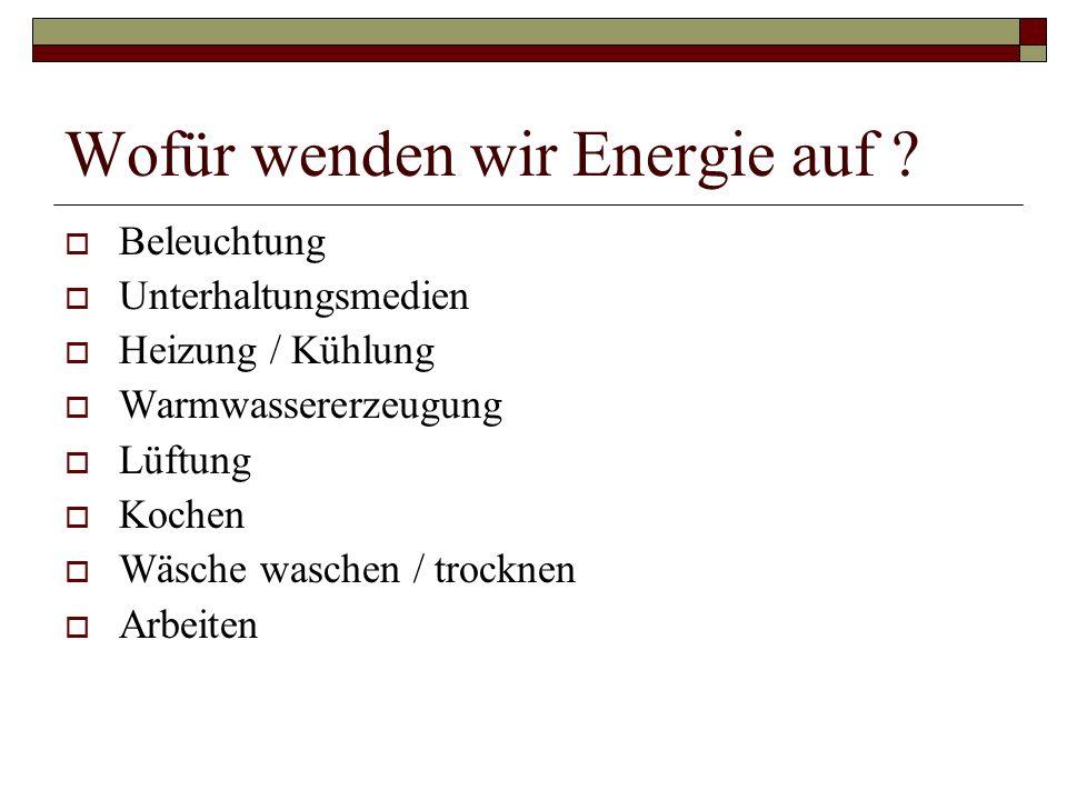 Wofür wenden wir Energie auf ? Beleuchtung Unterhaltungsmedien Heizung / Kühlung Warmwassererzeugung Lüftung Kochen Wäsche waschen / trocknen Arbeiten