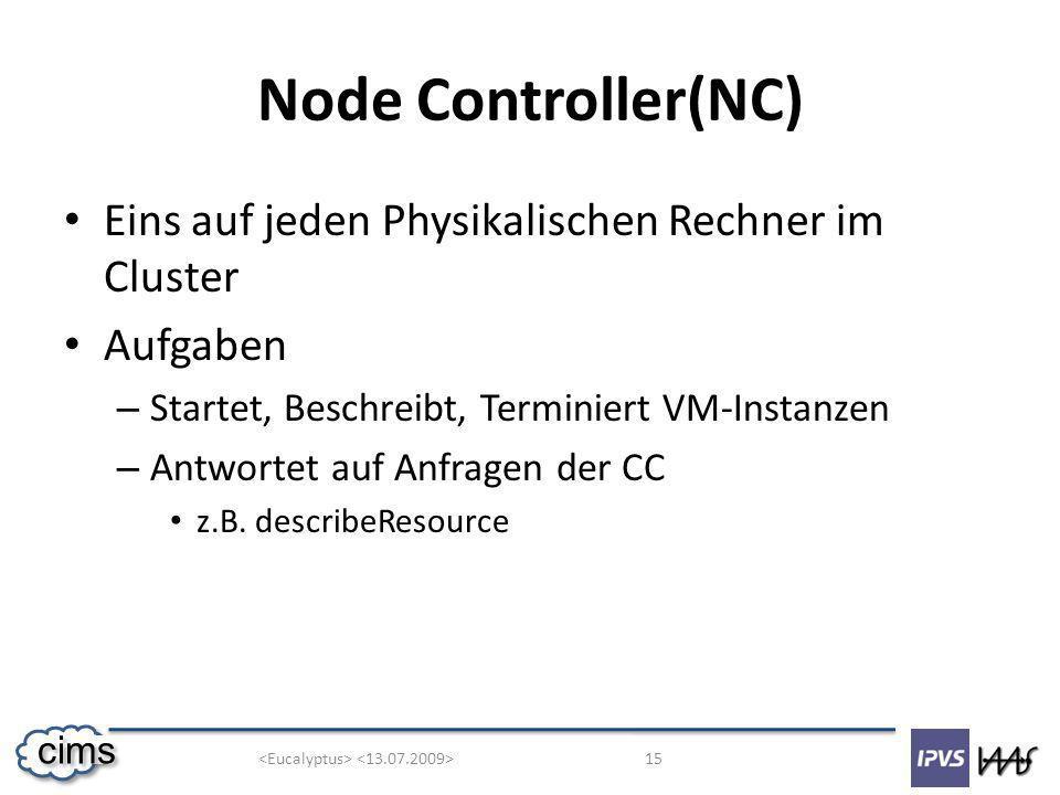 15 cims Node Controller(NC) Eins auf jeden Physikalischen Rechner im Cluster Aufgaben – Startet, Beschreibt, Terminiert VM-Instanzen – Antwortet auf Anfragen der CC z.B.