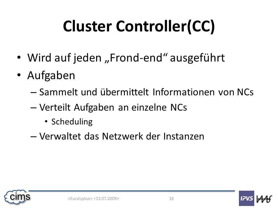 16 cims Cluster Controller(CC) Wird auf jeden Frond-end ausgeführt Aufgaben – Sammelt und übermittelt Informationen von NCs – Verteilt Aufgaben an einzelne NCs Scheduling – Verwaltet das Netzwerk der Instanzen