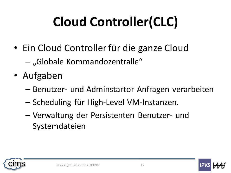 17 cims Cloud Controller(CLC) Ein Cloud Controller für die ganze Cloud – Globale Kommandozentralle Aufgaben – Benutzer- und Adminstartor Anfragen verarbeiten – Scheduling für High-Level VM-Instanzen.