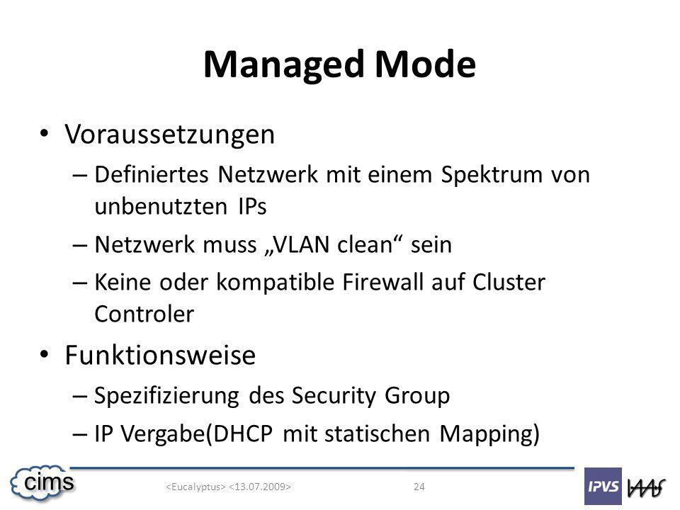 24 cims Managed Mode Voraussetzungen – Definiertes Netzwerk mit einem Spektrum von unbenutzten IPs – Netzwerk muss VLAN clean sein – Keine oder kompatible Firewall auf Cluster Controler Funktionsweise – Spezifizierung des Security Group – IP Vergabe(DHCP mit statischen Mapping)