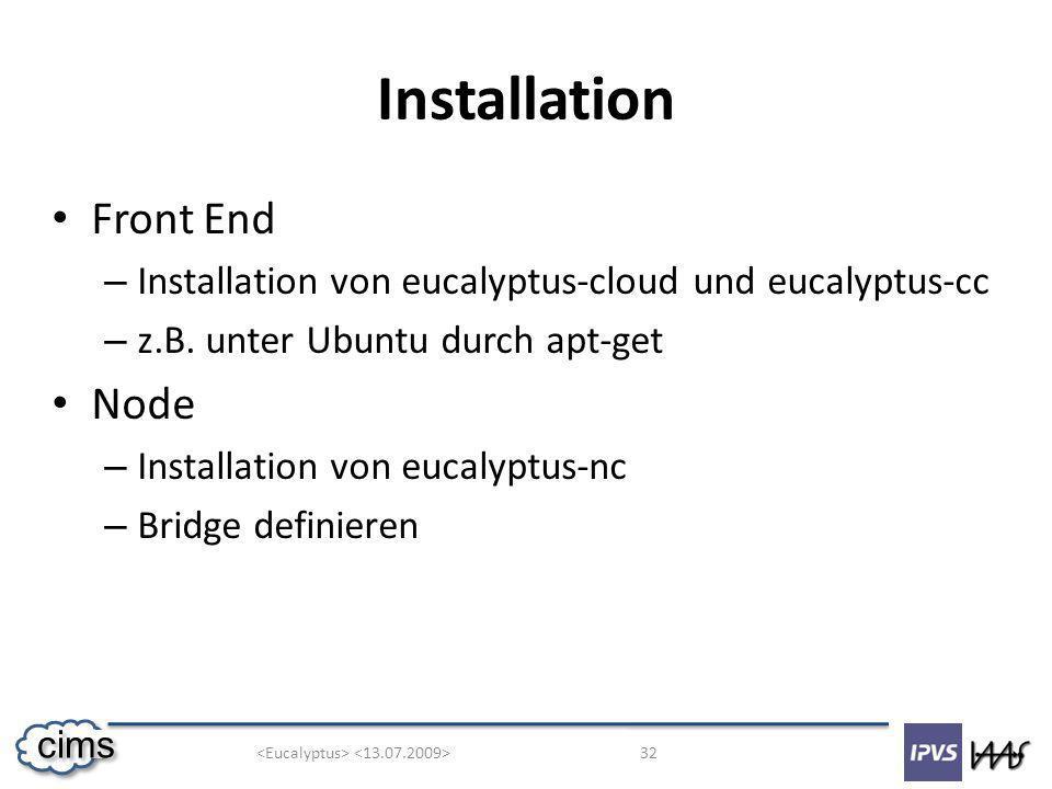32 cims Installation Front End – Installation von eucalyptus-cloud und eucalyptus-cc – z.B. unter Ubuntu durch apt-get Node – Installation von eucalyp