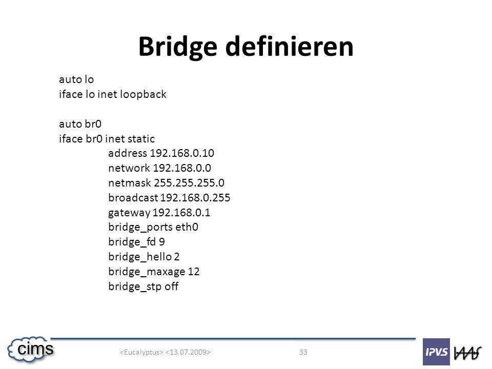 33 cims Bridge definieren auto lo iface lo inet loopback auto br0 iface br0 inet static address 192.168.0.10 network 192.168.0.0 netmask 255.255.255.0 broadcast 192.168.0.255 gateway 192.168.0.1 bridge_ports eth0 bridge_fd 9 bridge_hello 2 bridge_maxage 12 bridge_stp off