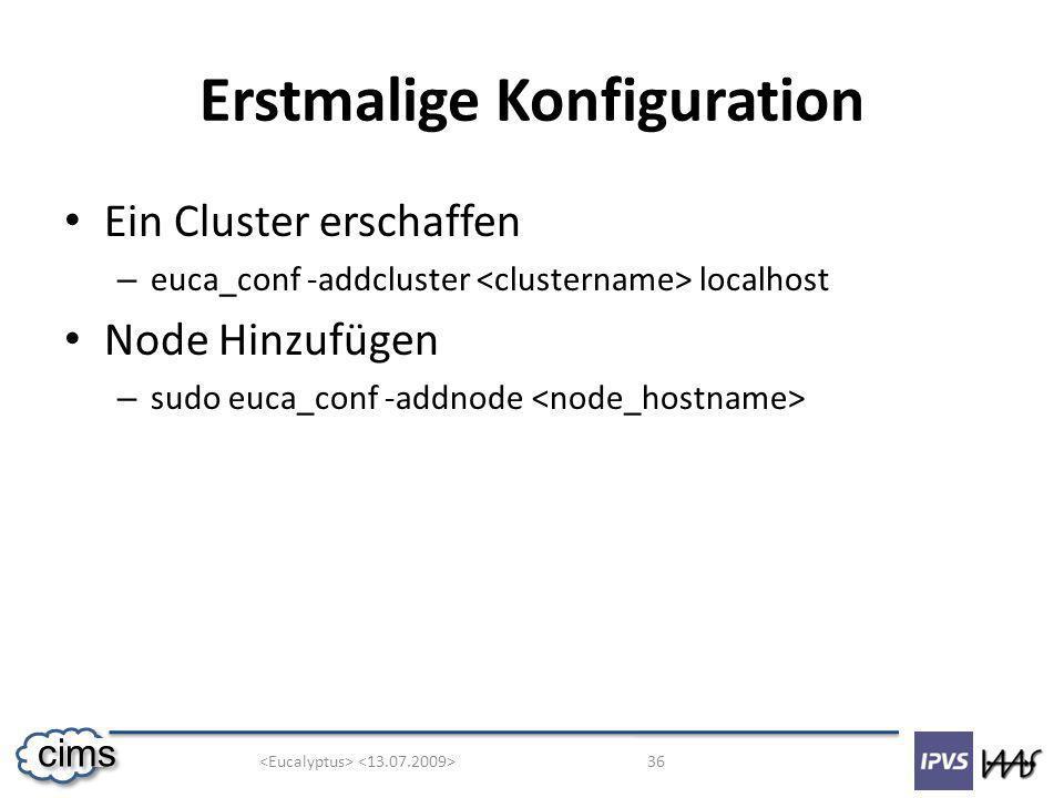 36 cims Erstmalige Konfiguration Ein Cluster erschaffen – euca_conf -addcluster localhost Node Hinzufügen – sudo euca_conf -addnode