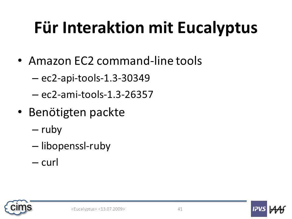 41 cims Für Interaktion mit Eucalyptus Amazon EC2 command-line tools – ec2-api-tools-1.3-30349 – ec2-ami-tools-1.3-26357 Benötigten packte – ruby – libopenssl-ruby – curl