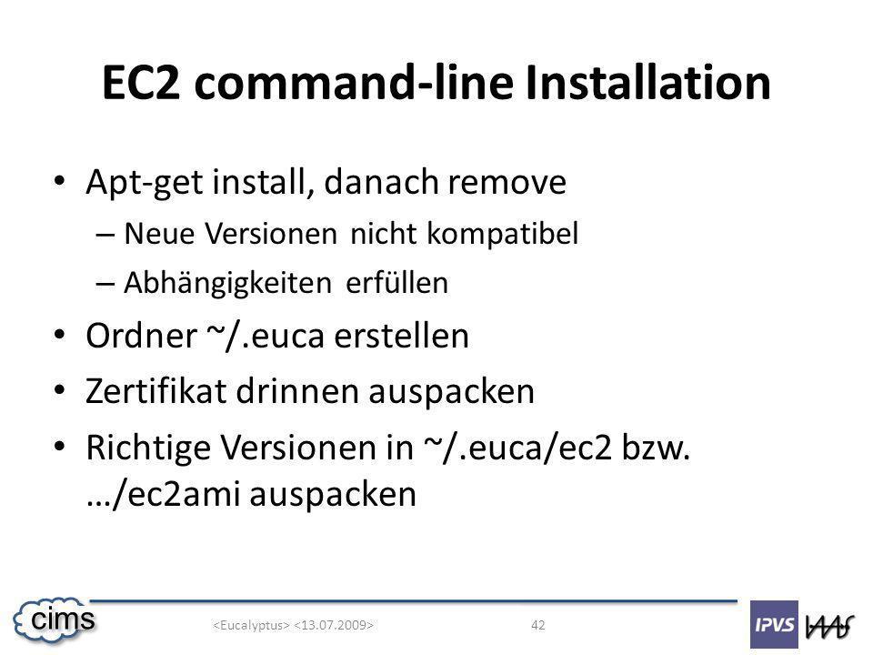42 cims EC2 command-line Installation Apt-get install, danach remove – Neue Versionen nicht kompatibel – Abhängigkeiten erfüllen Ordner ~/.euca erstellen Zertifikat drinnen auspacken Richtige Versionen in ~/.euca/ec2 bzw.