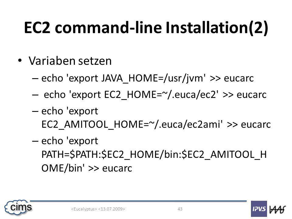 43 cims EC2 command-line Installation(2) Variaben setzen – echo export JAVA_HOME=/usr/jvm >> eucarc – echo export EC2_HOME=~/.euca/ec2 >> eucarc – echo export EC2_AMITOOL_HOME=~/.euca/ec2ami >> eucarc – echo export PATH=$PATH:$EC2_HOME/bin:$EC2_AMITOOL_H OME/bin >> eucarc