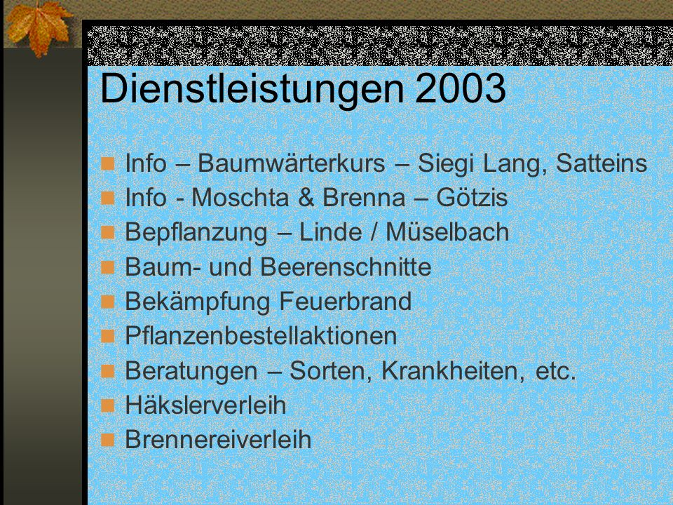 Dienstleistungen 2003 Info – Baumwärterkurs – Siegi Lang, Satteins Info - Moschta & Brenna – Götzis Bepflanzung – Linde / Müselbach Baum- und Beerenschnitte Bekämpfung Feuerbrand Pflanzenbestellaktionen Beratungen – Sorten, Krankheiten, etc.