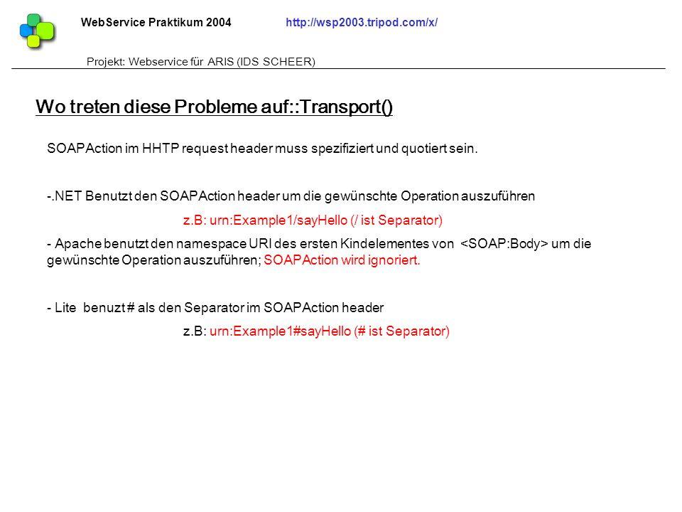 WebService Praktikum 2004http://wsp2003.tripod.com/x/ Projekt: Webservice für ARIS (IDS SCHEER) Wo treten diese Probleme auf::Transport() SOAPAction i