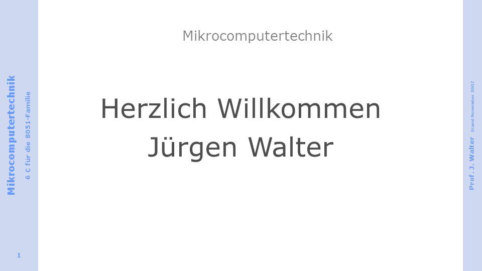 Mikrocomputertechnik 6 C für die 8051-Familie Prof. J. Walter Stand November 2007 1 Mikrocomputertechnik Herzlich Willkommen Jürgen Walter