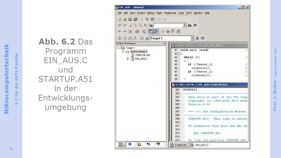 Mikrocomputertechnik 6 C für die 8051-Familie Prof. J. Walter Stand November 2007 4 Abb. 6.2 Das Programm EIN_AUS.C und STARTUP.A51 in der Entwicklung