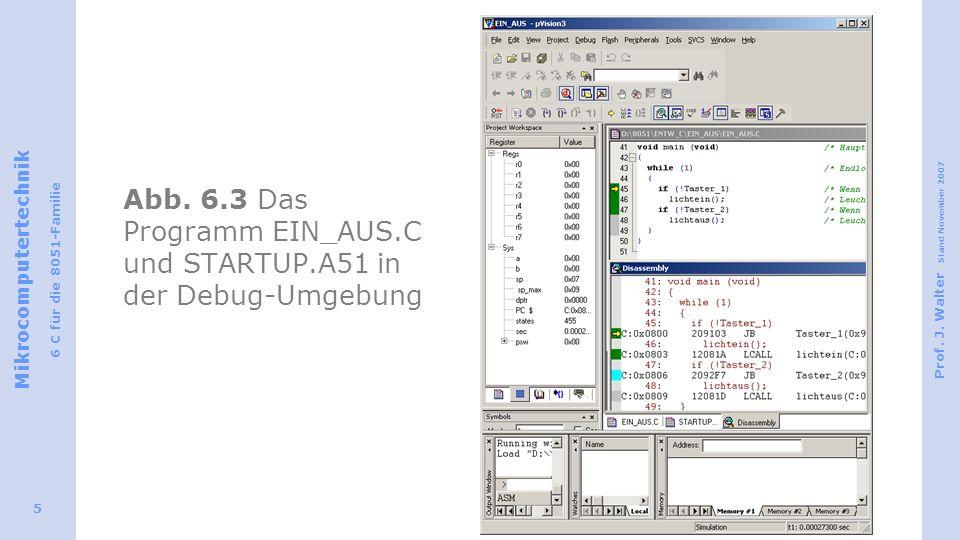 Mikrocomputertechnik 6 C für die 8051-Familie Prof. J. Walter Stand November 2007 5 Abb. 6.3 Das Programm EIN_AUS.C und STARTUP.A51 in der Debug-Umgeb