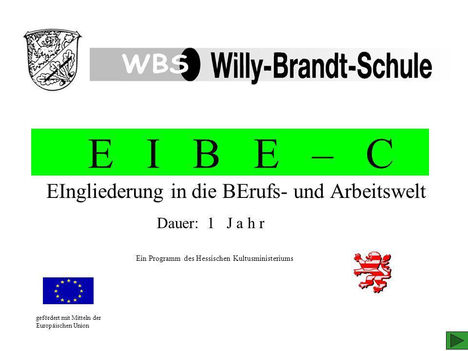 E I B E – C EIngliederung in die BErufs- und Arbeitswelt gefördert mit Mitteln der Europäischen Union Ein Programm des Hessischen Kultusministeriums D