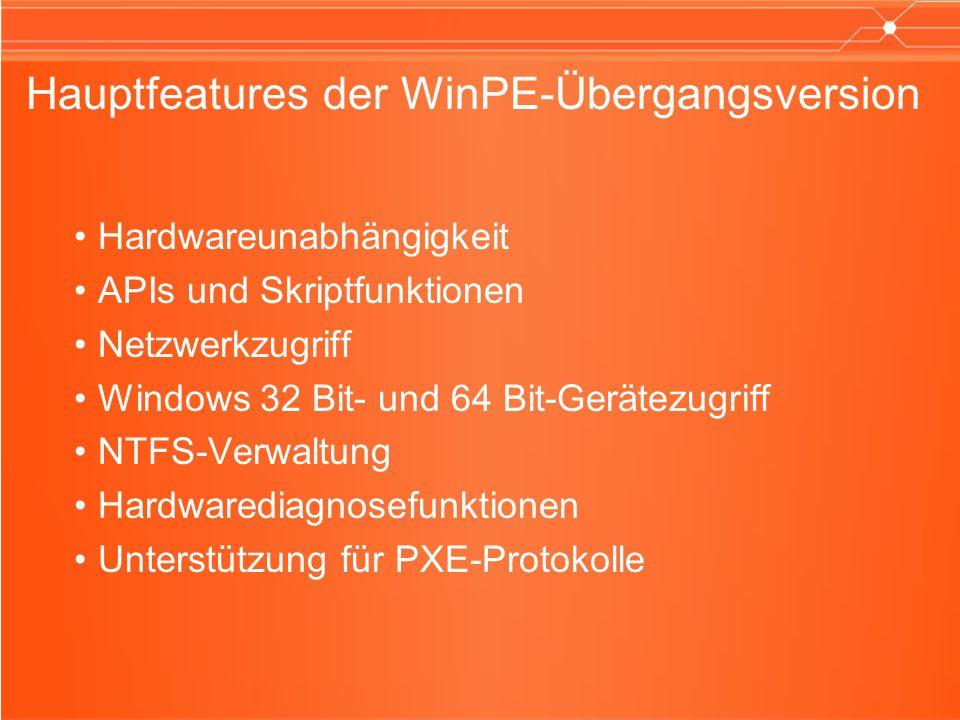 Hauptfeatures der WinPE-Übergangsversion Hardwareunabhängigkeit APIs und Skriptfunktionen Netzwerkzugriff Windows 32 Bit- und 64 Bit-Gerätezugriff NTF