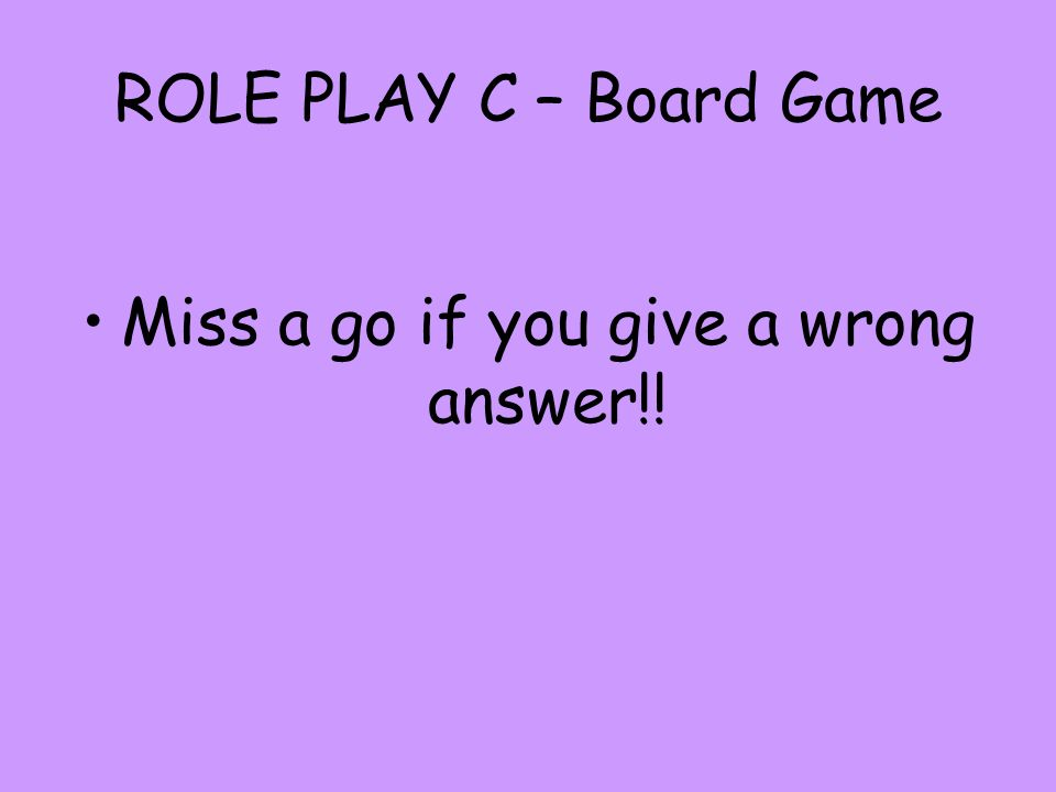 ROLE PLAY C – Board Game Miss a go if you give a wrong answer!!