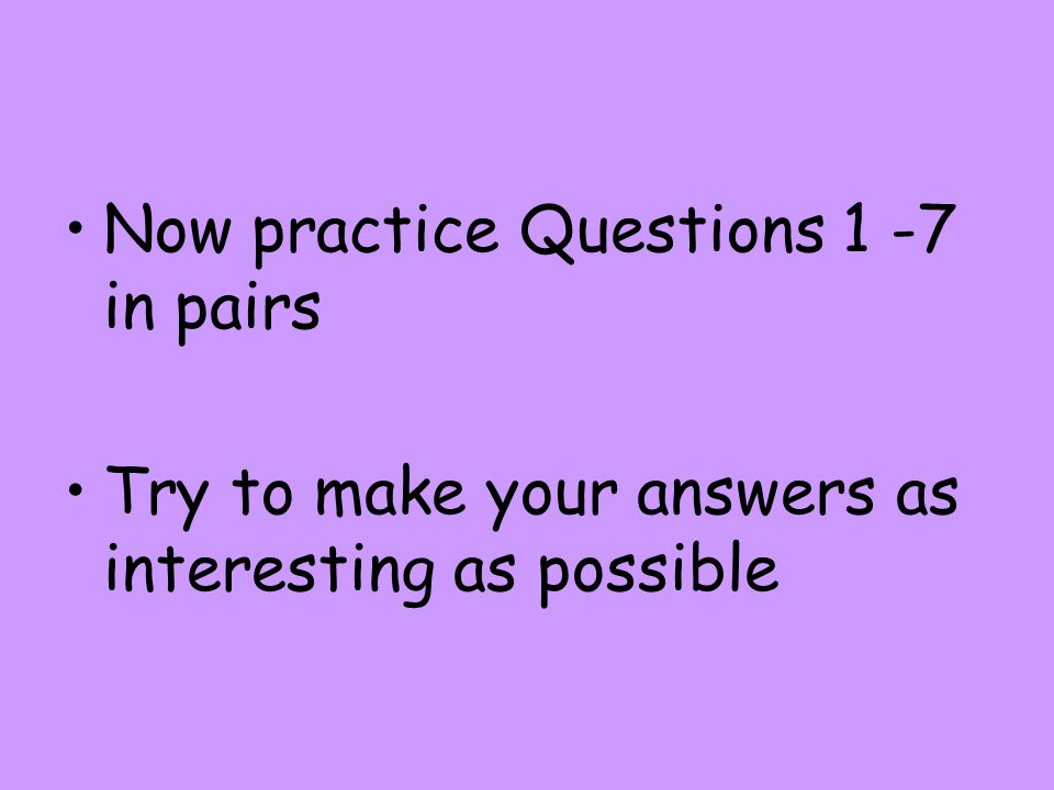 Now practice Questions 1 -7 in pairs Try to make your answers as interesting as possible