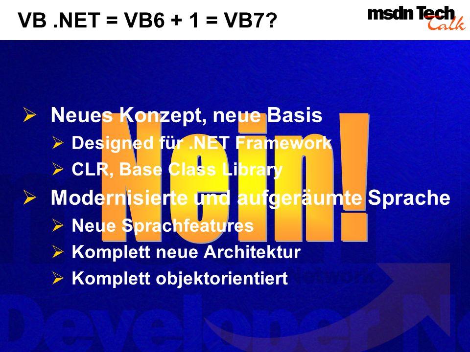 VB.NET = VB6 + 1 = VB7? Neues Konzept, neue Basis Designed für.NET Framework CLR, Base Class Library Modernisierte und aufgeräumte Sprache Neue Sprach