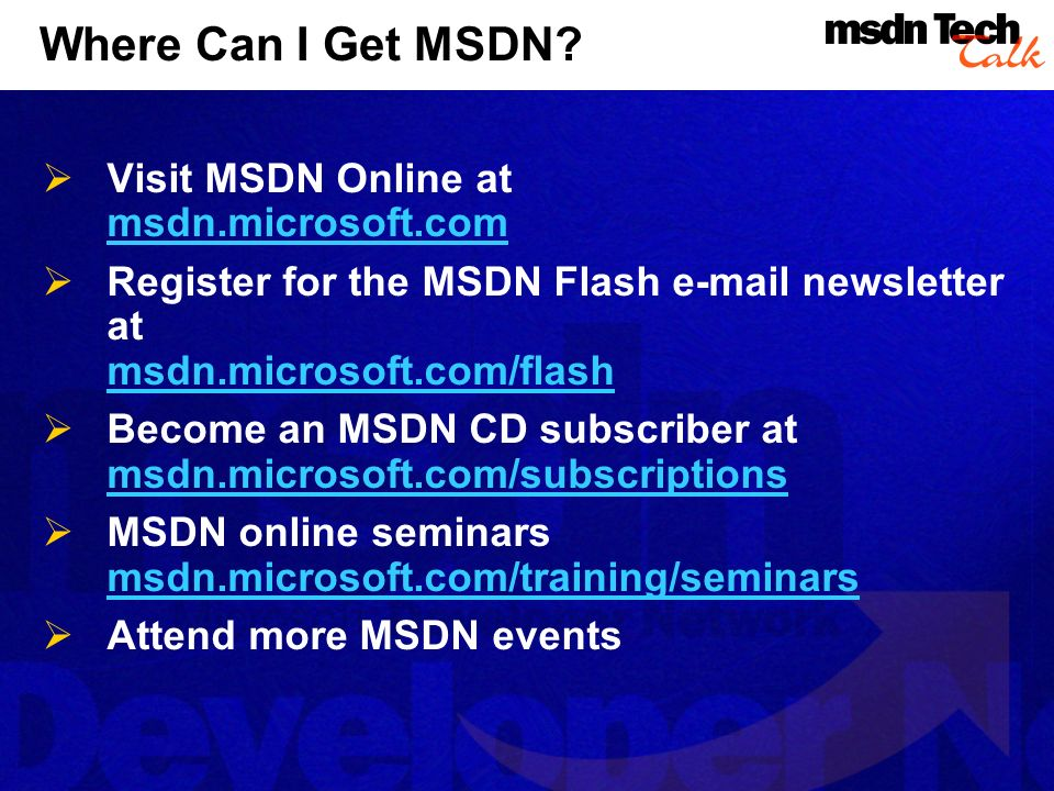 Where Can I Get MSDN? Visit MSDN Online at msdn.microsoft.com Register for the MSDN Flash e-mail newsletter at msdn.microsoft.com/flash Become an MSDN