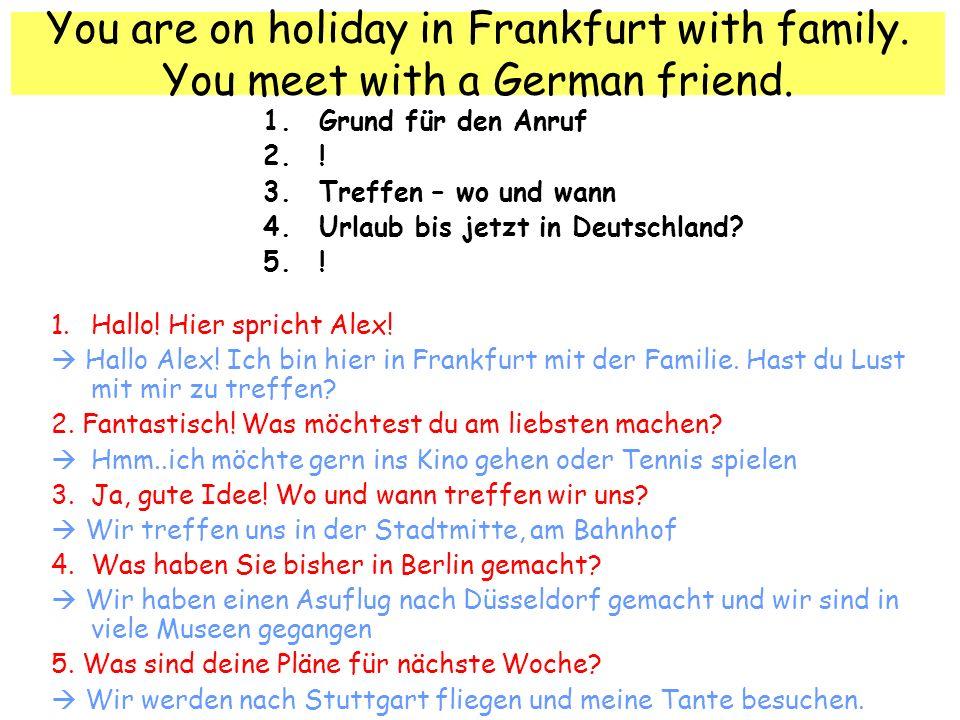 You are on holiday in Frankfurt with family. You meet with a German friend. 1.Grund für den Anruf 2.! 3.Treffen – wo und wann 4.Urlaub bis jetzt in De
