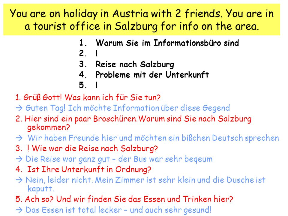 You are on holiday in Austria with 2 friends. You are in a tourist office in Salzburg for info on the area. 1.Warum Sie im Informationsbüro sind 2.! 3