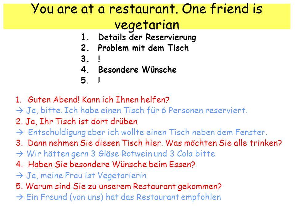 You are at a restaurant. One friend is vegetarian 1.Details der Reservierung 2.Problem mit dem Tisch 3.! 4.Besondere Wünsche 5.! 1. Guten Abend! Kann