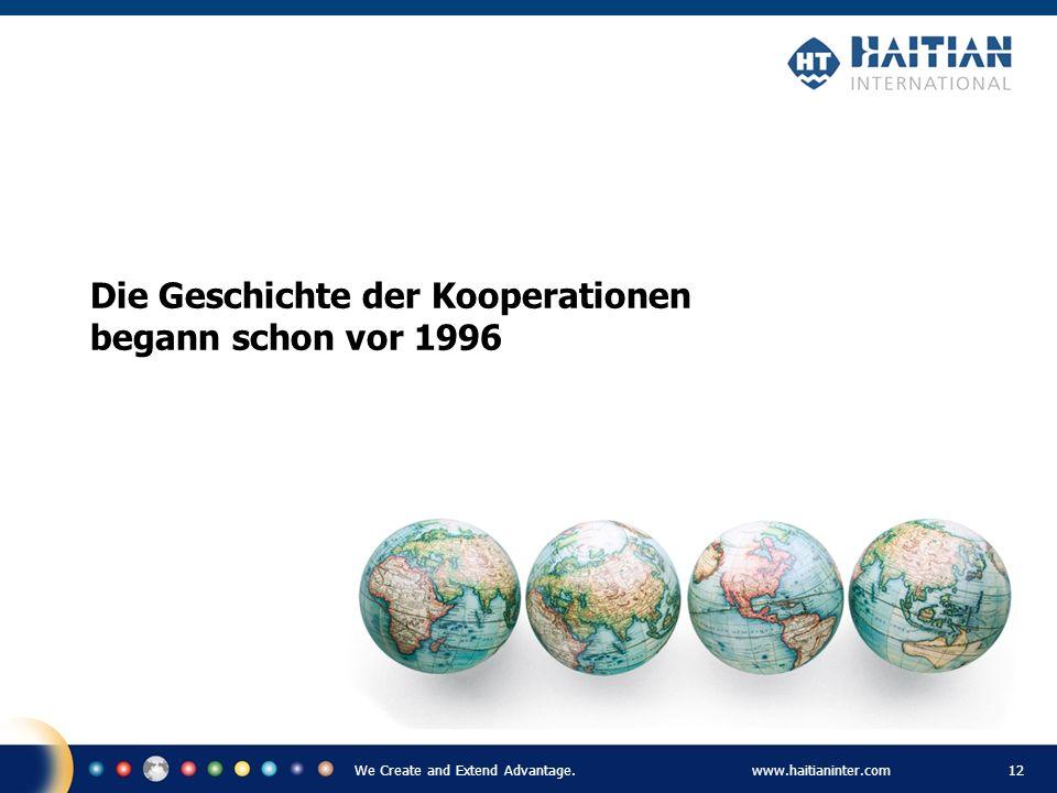 We Create and Extend Advantage.www.haitianinter.com 12 Die Geschichte der Kooperationen begann schon vor 1996