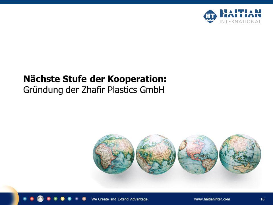 We Create and Extend Advantage.www.haitianinter.com 16 Nächste Stufe der Kooperation: Gründung der Zhafir Plastics GmbH