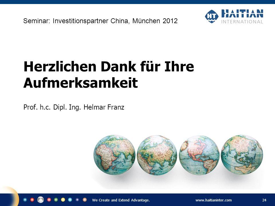 We Create and Extend Advantage.www.haitianinter.com 24 Herzlichen Dank für Ihre Aufmerksamkeit Prof. h.c. Dipl. Ing. Helmar Franz Seminar: Investition
