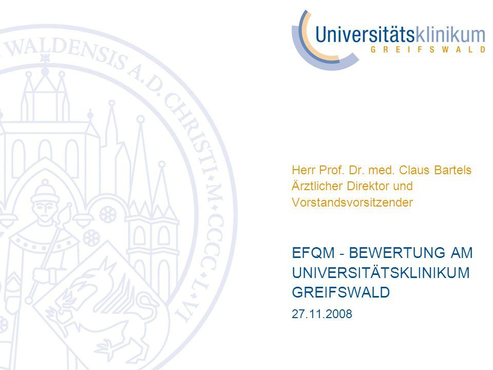 Herr Prof. Dr. med. Claus Bartels Ärztlicher Direktor und Vorstandsvorsitzender EFQM - BEWERTUNG AM UNIVERSITÄTSKLINIKUM GREIFSWALD 27.11.2008