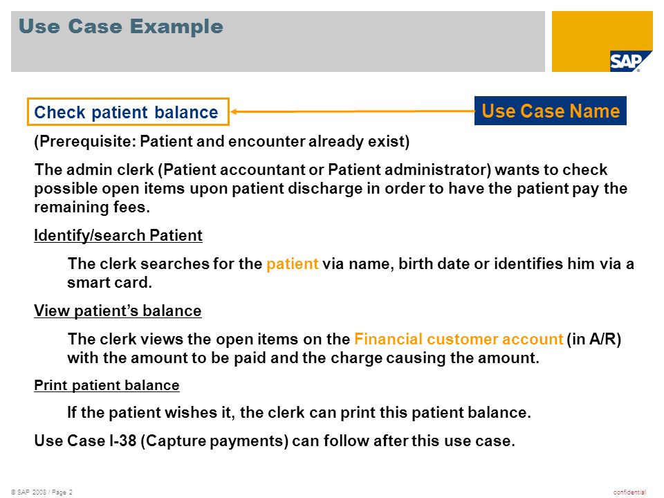 confidential© SAP 2008 / Page 2 Use Case Example Check patient balance (Prerequisite: Patient and encounter already exist) The admin clerk (Patient ac
