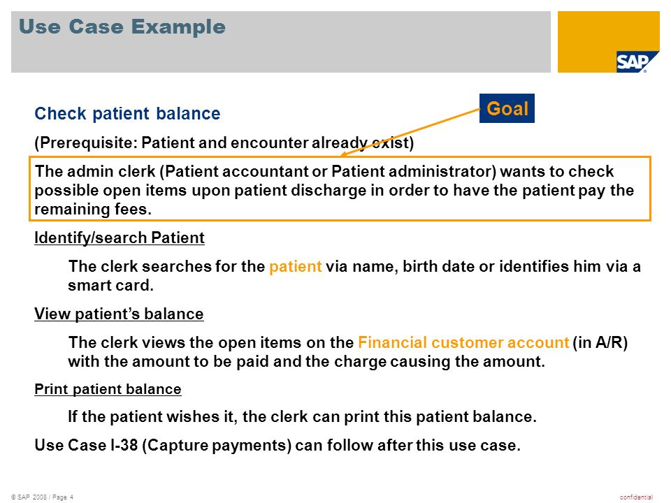 confidential© SAP 2008 / Page 5 Use Case Example Check patient balance (Prerequisite: Patient and encounter already exist) The admin clerk (Patient accountant or Patient administrator) wants to check possible open items upon patient discharge in order to have the patient pay the remaining fees.