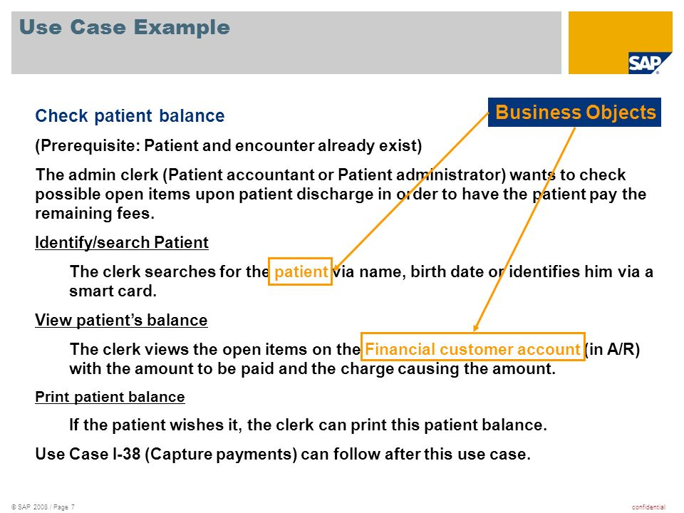 confidential© SAP 2008 / Page 8 Use Case Example Check patient balance (Prerequisite: Patient and encounter already exist) The admin clerk (Patient accountant or Patient administrator) wants to check possible open items upon patient discharge in order to have the patient pay the remaining fees.