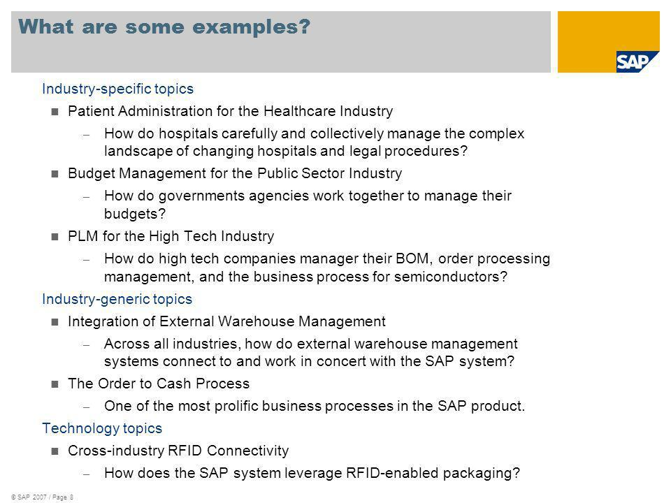 Ecosystem in Action: © SAP 2007 / GEPG Executive Strategy Presentation / Page 9 Healthcare Pioneers Improve System Integration Accelerates adoption of core enterprise services to ensure that applications work better together Allows customers to easily integrate multiple vendor products with SAP solutions, reducing integration costs and time-to-market Empowers hospitals to address the legal challenges that keep them tied to poor-performing legacy systems To streamline application integration, 12 hospitals joined SAP in an ES Community Definition Group (CDG) andin less than six monthsdefined the key service interfaces for several critical business processes.