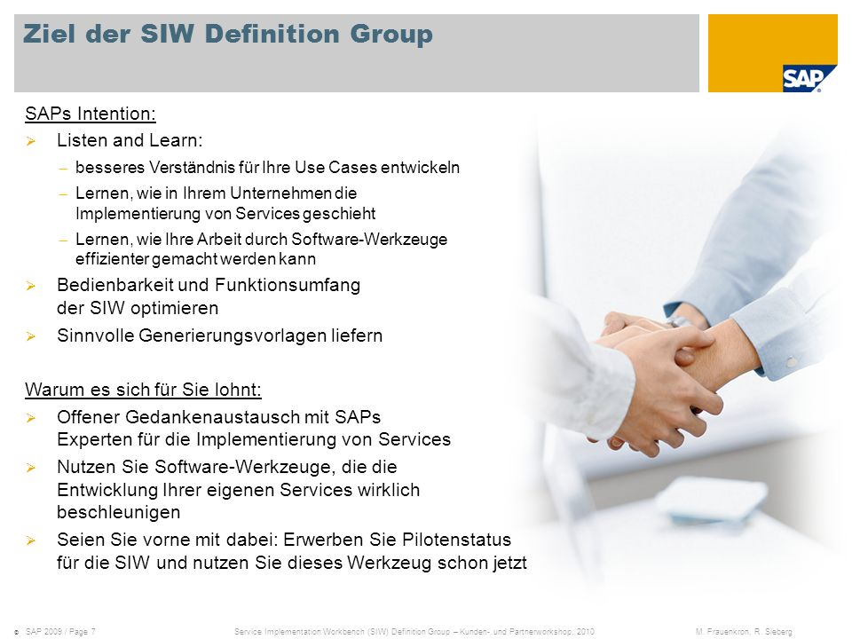 Pilot Phase of SIW for Suite 7I10 Requirements for applying to the SIW pilot phase: The customer executes a project for service implementation The project phase is part of the ramp-up for Suite 7I10 (planned start date June 2010) Suite 7I10 system is available to act as the SIW host that Requires SAP_BASIS 702 Can run on the same instance as any Suite7I10 system Is recommended for running on a development system SAP Development is actively involved in the customers project to Support in adopting the SAP internal code template to customer needs Pre-deliver the SIW adapter for remote generation to any system on NW 7.0x Establish a feedback channel to improve the Suite7I11 portfolio The pilot phase is restricted to 5 customers Contact: Andreas Krompholz (Product Owner SOA Tools), andreas.krompholz@sap.com Rolf Sieberg (Development Manager Reuse Team), rolf.sieberg@sap.comandreas.krompholz@sap.comrolf.sieberg@sap.com