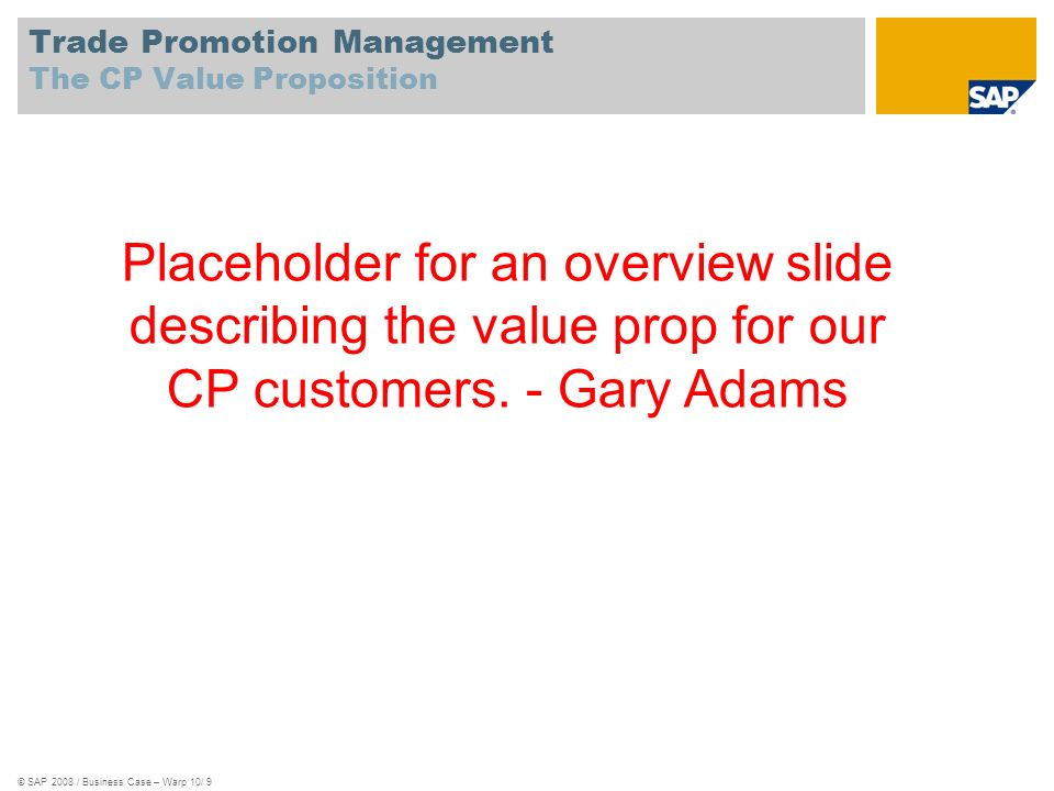 Trade Promotion Management The CP Value Proposition © SAP 2008 / Business Case – Warp 10/ 9 Placeholder for an overview slide describing the value pro