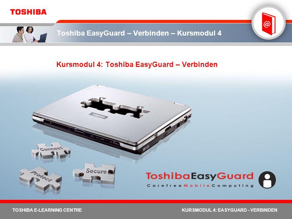 TOSHIBA E-LEARNING CENTREKURSMODUL 4: EASYGUARD - VERBINDEN Toshiba EasyGuard – Verbinden – Kursmodul 4 Kursmodul 4: Toshiba EasyGuard – Verbinden