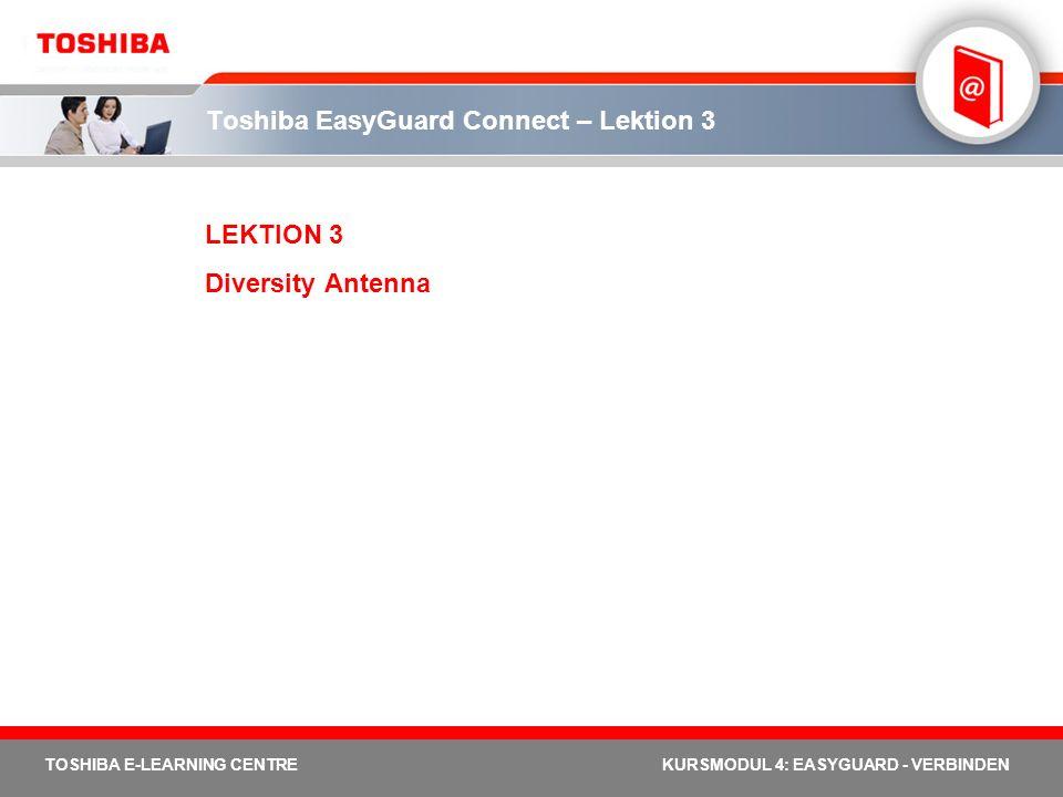 TOSHIBA E-LEARNING CENTREKURSMODUL 4: EASYGUARD - VERBINDEN Toshiba EasyGuard Connect – Lektion 3 LEKTION 3 Diversity Antenna
