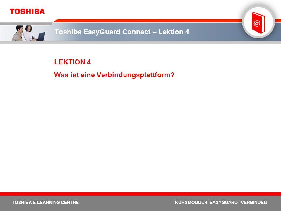 TOSHIBA E-LEARNING CENTREKURSMODUL 4: EASYGUARD - VERBINDEN Toshiba EasyGuard Connect – Lektion 4 LEKTION 4 Was ist eine Verbindungsplattform?