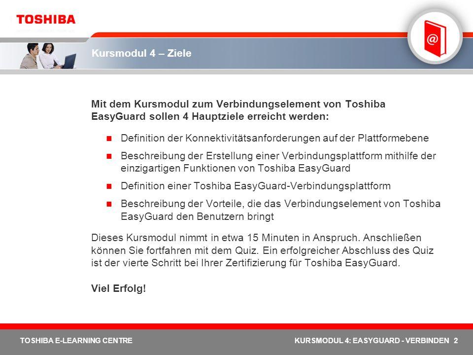 2 TOSHIBA E-LEARNING CENTREKURSMODUL 4: EASYGUARD - VERBINDEN Kursmodul 4 – Ziele Mit dem Kursmodul zum Verbindungselement von Toshiba EasyGuard solle