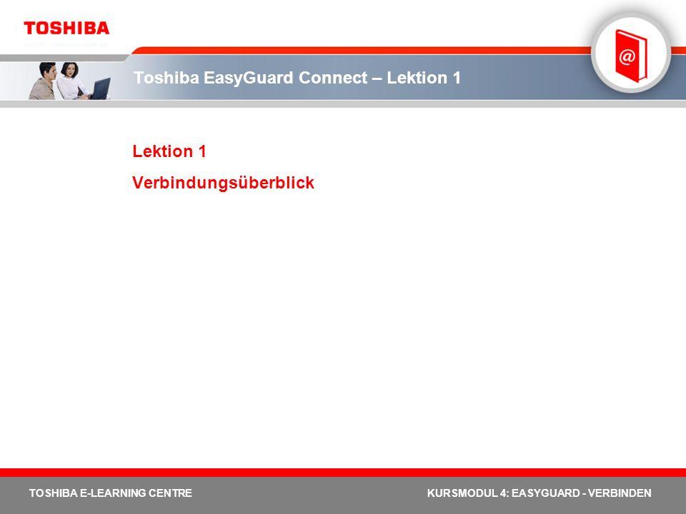 TOSHIBA E-LEARNING CENTREKURSMODUL 4: EASYGUARD - VERBINDEN Toshiba EasyGuard Connect – Lektion 1 Lektion 1 Verbindungsüberblick
