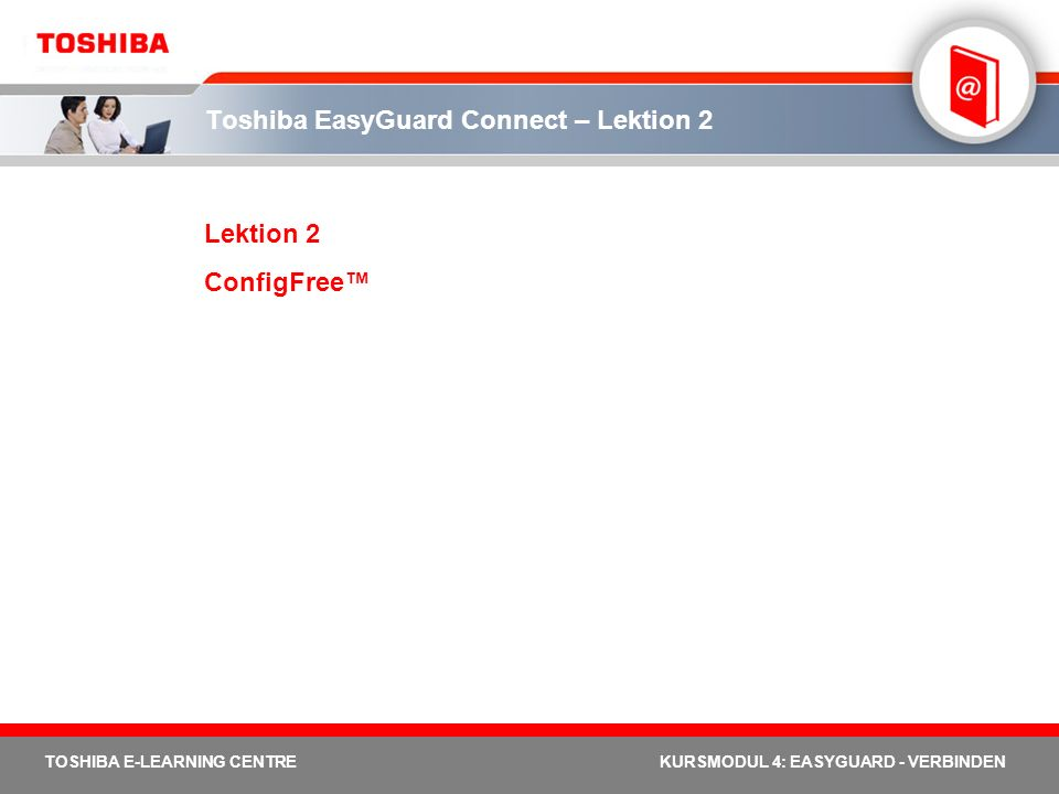 TOSHIBA E-LEARNING CENTREKURSMODUL 4: EASYGUARD - VERBINDEN Toshiba EasyGuard Connect – Lektion 2 Lektion 2 ConfigFree