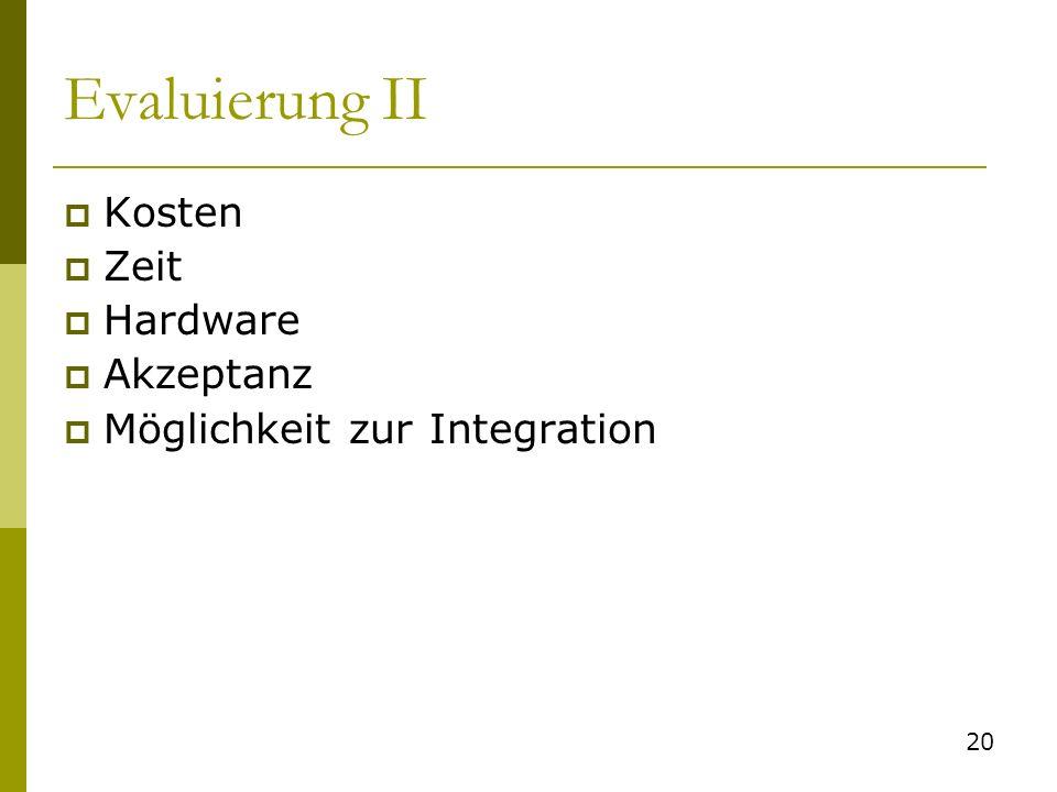 Evaluierung II Kosten Zeit Hardware Akzeptanz Möglichkeit zur Integration 20