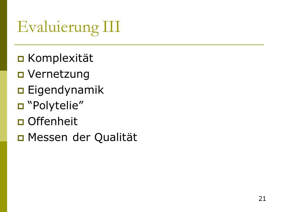 Evaluierung III Komplexität Vernetzung Eigendynamik Polytelie Offenheit Messen der Qualität 21