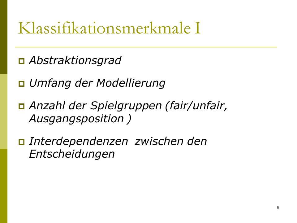 Klassifikationsmerkmale I Abstraktionsgrad Umfang der Modellierung Anzahl der Spielgruppen (fair/unfair, Ausgangsposition ) Interdependenzen zwischen