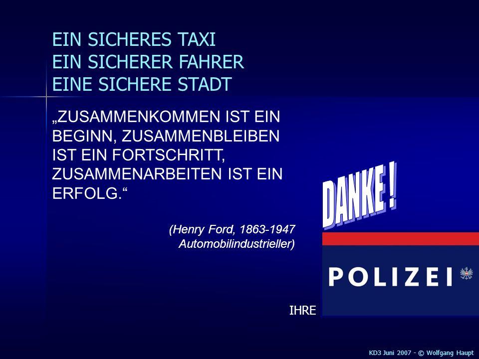KD3 2005 - © Wolfgang Haupt EIN SICHERES TAXI EIN SICHERER FAHRER EINE SICHERE STADT KD3 Juni 2007 - © Wolfgang Haupt ZUSAMMENKOMMEN IST EIN BEGINN, ZUSAMMENBLEIBEN IST EIN FORTSCHRITT, ZUSAMMENARBEITEN IST EIN ERFOLG.