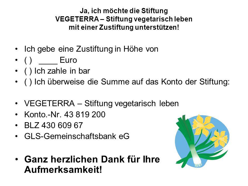 Ja, ich möchte die Stiftung VEGETERRA – Stiftung vegetarisch leben mit einer Zustiftung unterstützen! Ich gebe eine Zustiftung in Höhe von ( ) ____ Eu